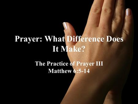 Prayer: What Difference Does It Make? The Practice of Prayer III Matthew 6:5-14.