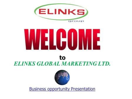 To ELINKS GLOBAL MARKETING LTD. Business opportunity Presentation.