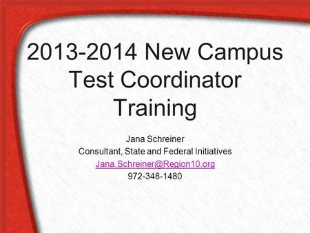 2013-2014 New Campus Test Coordinator Training Jana Schreiner Consultant, State and Federal Initiatives 972-348-1480.