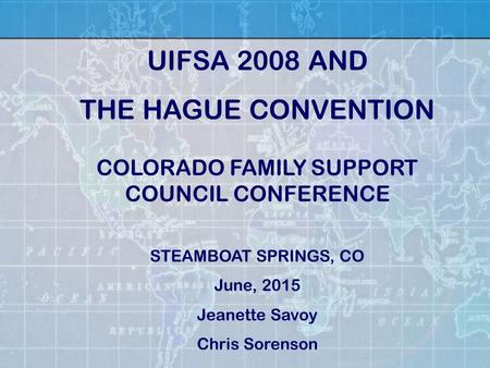 COLORADO FAMILY SUPPORT COUNCIL CONFERENCE STEAMBOAT SPRINGS, CO June, 2015 Jeanette Savoy Chris Sorenson UIFSA 2008 AND THE HAGUE CONVENTION.