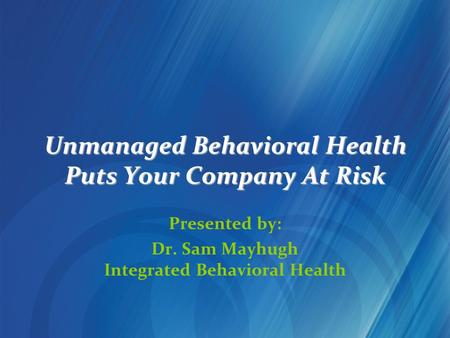 Unmanaged Behavioral Health Puts Your Company At Risk Presented by: Dr. Sam Mayhugh Integrated Behavioral Health.