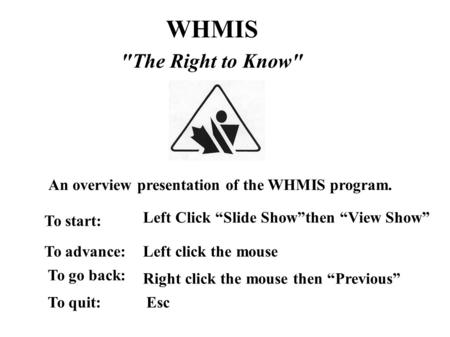 "WHMIS The Right to Know An overview presentation of the WHMIS program. Left click the mouseTo advance: Left Click ""Slide Show""then ""View Show"" To start:"