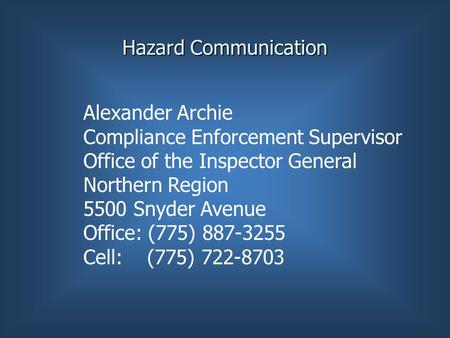 Hazard Communication Alexander Archie Compliance Enforcement Supervisor Office of the Inspector General Northern Region 5500 Snyder Avenue Office: (775)