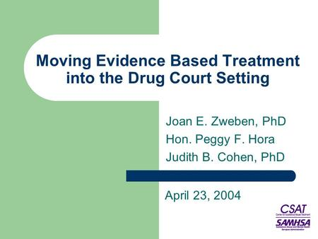 Moving Evidence Based Treatment into the Drug Court Setting Joan E. Zweben, PhD Hon. Peggy F. Hora Judith B. Cohen, PhD April 23, 2004.