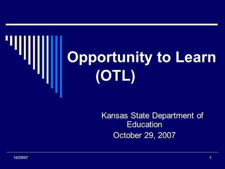10/29/071 Opportunity to Learn (OTL) Kansas State Department of Education October 29, 2007.