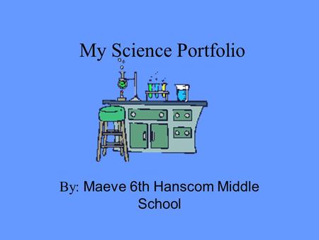 My Science Portfolio By: Maeve 6th Hanscom Middle School.