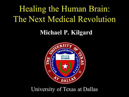 Michael P. Kilgard Healing the Human Brain: The Next Medical Revolution University of Texas at Dallas.