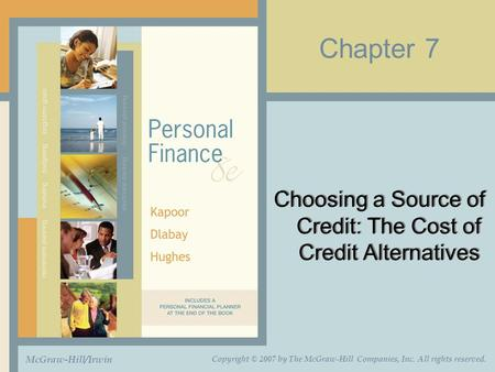 Chapter 7 Choosing a Source of Credit: The Cost of Credit Alternatives McGraw-Hill/Irwin Copyright © 2007 by The McGraw-Hill Companies, Inc. All rights.