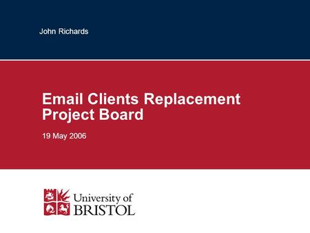John Richards Email Clients Replacement Project Board 19 May 2006.