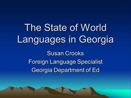 The State of World Languages in Georgia Susan Crooks Foreign Language Specialist Georgia Department of Ed.