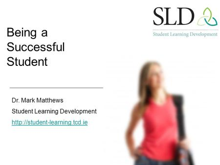 Being a Successful Student Dr. Mark Matthews Student Learning Development