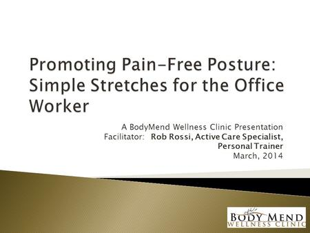 A BodyMend Wellness Clinic Presentation Facilitator: Rob Rossi, Active Care Specialist, Personal Trainer March, 2014.