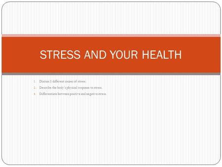 1. Discuss 5 different causes of stress. 2. Describe the body's physical response to stress. 3. Differentiate between positive and negative stress. STRESS.