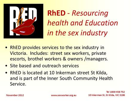 November 2012www.sexworker.org.au Tel 1800 458 752 10 Inkerman St, St Kilda, VIC 3186 RhED - Resourcing health and Education in the sex industry RhED provides.