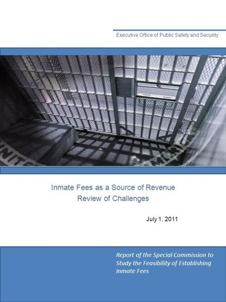 Inmate Fees as a Source <strong>of</strong> Revenue <strong>Review</strong> <strong>of</strong> Challenges Executive Office <strong>of</strong> Public Safety and Security July 1, 2011 Report <strong>of</strong> the Special Commission to.