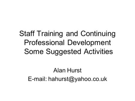 Staff Training and Continuing Professional Development Some Suggested Activities Alan Hurst