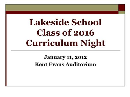 Lakeside School Class of 2016 Curriculum Night January 11, 2012 Kent Evans Auditorium.