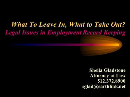 What To Leave In, What to Take Out? Legal Issues in Employment Record Keeping Sheila Gladstone Attorney at Law 512.372.8900