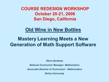 Steve Dorfman National Curriculum Manager- Mathematics Associate Director of Curriculum - Mathematics DeVry University Old Wine in New Bottles Mastery.