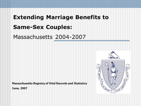 Massachusetts Registry of Vital Records and Statistics June, 2007 Extending Marriage Benefits to Same-Sex Couples: Massachusetts 2004-2007.