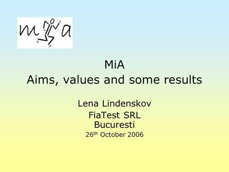 MiA Aims, values and some results Lena Lindenskov FiaTest SRL Bucuresti 26 th October 2006.