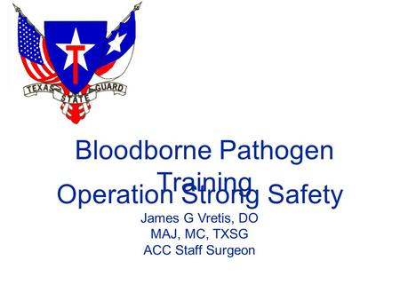 Bloodborne Pathogen Training Operation Strong Safety James G Vretis, DO MAJ, MC, TXSG ACC Staff Surgeon.