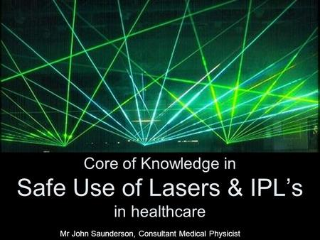 Core of Knowledge in Safe Use of Lasers & IPL's in healthcare Mr John Saunderson, Consultant Medical Physicist.