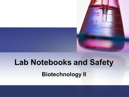 Lab Notebooks and Safety Biotechnology II. Lab Notebooks Legal documents; composition books Always use black or blue ink Be sure to update the Table of.