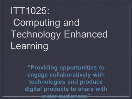 "ITT1025: Computing and Technology Enhanced Learning ""Providing opportunities to engage collaboratively with technologies and produce digital products to."