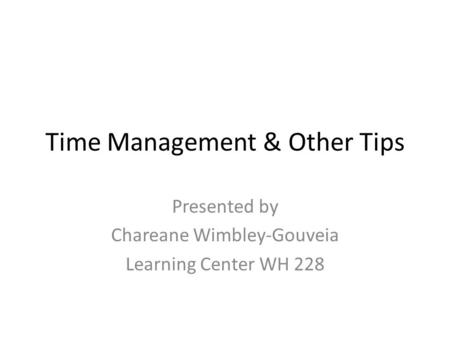 Time Management & Other Tips Presented by Chareane Wimbley-Gouveia Learning Center WH 228.