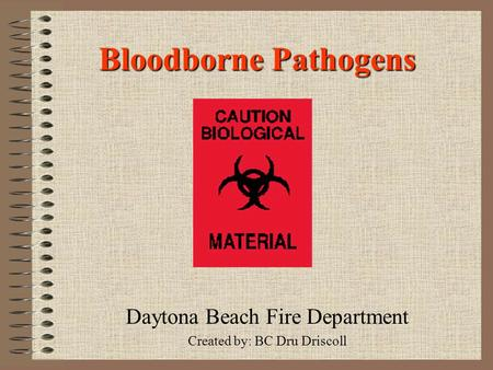 Bloodborne Pathogens Daytona Beach Fire Department Created by: BC Dru Driscoll.