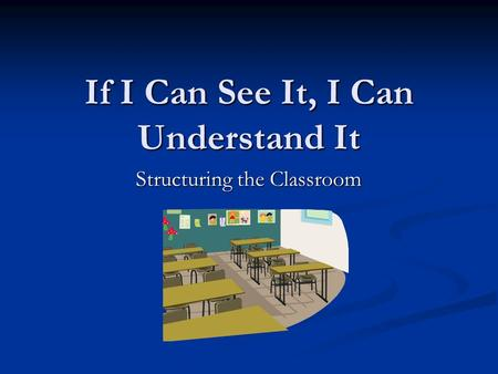 If I Can See It, I Can Understand It Structuring the Classroom.