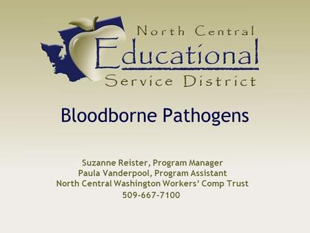 Suzanne Reister, Program Manager Paula Vanderpool, Program Assistant North Central Washington Workers' Comp Trust Bloodborne Pathogens 509-667-7100.