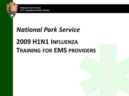 National Park Service U.S. Department of the Interior National Park Service 2009 H1N1 I NFLUENZA T RAINING FOR EMS PROVIDERS.