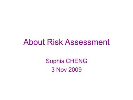 About Risk Assessment Sophia CHENG 3 Nov 2009. Discussion on Risk Assessment.