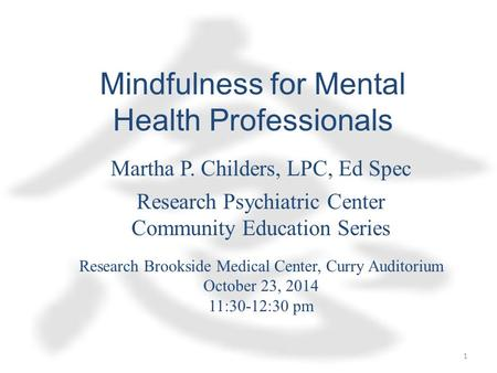 Mindfulness for Mental Health Professionals Martha P. Childers, LPC, Ed Spec Research Psychiatric Center Community Education Series Research Brookside.