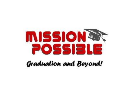 Mission Possible Graduation and Beyond!. 2016 2013 Class of Information and Tips for Creating a Successful Finish to High School & Career Experience.