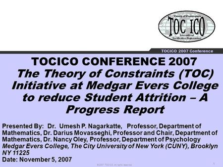 1 © 2007 TOCICO. All rights reserved. TOCICO 2007 Conference TOCICO CONFERENCE 2007 The Theory <strong>of</strong> Constraints (TOC) Initiative at Medgar Evers College.