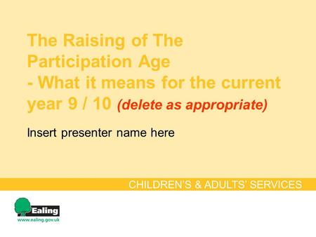 The Raising of The Participation Age - What it means for the current year 9 / 10 (delete as appropriate) CHILDREN'S & ADULTS' SERVICES Insert presenter.