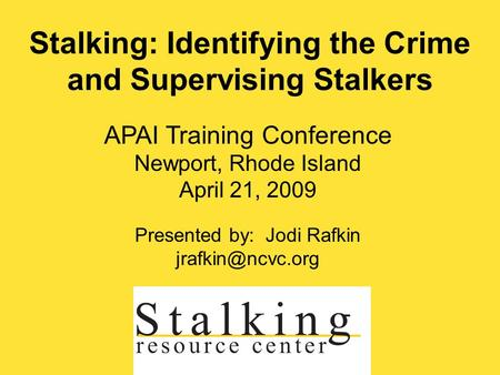 APAI Training Conference Newport, Rhode Island April 21, 2009 Presented by: Jodi Rafkin Stalking: Identifying the Crime and Supervising.