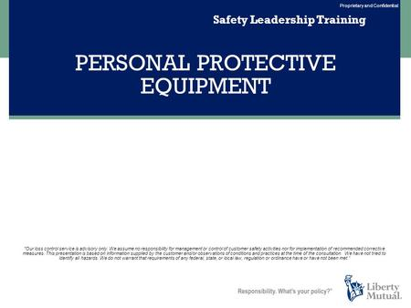 Proprietary and Confidential PERSONAL PROTECTIVE EQUIPMENT Safety Leadership Training Our loss control service is advisory only. We assume no responsibility.