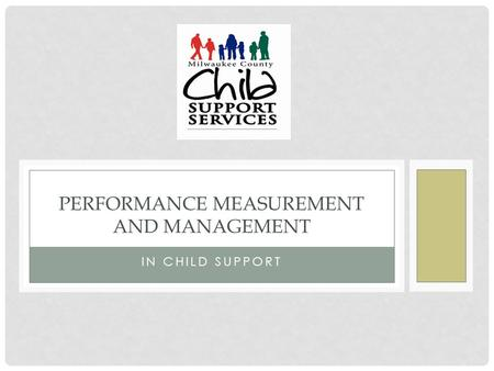IN CHILD SUPPORT PERFORMANCE MEASUREMENT AND MANAGEMENT.