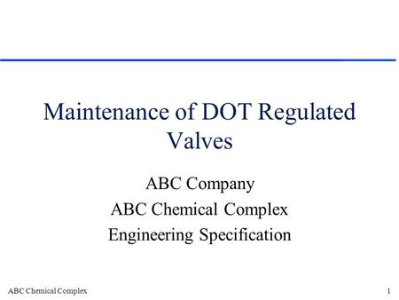 ABC Chemical Complex1 Maintenance of DOT Regulated Valves ABC Company ABC Chemical Complex Engineering Specification.