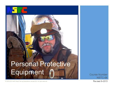 © 1997-2010 North Slope Training Cooperative—revised 2010. All rights reserved. Course Number NSTC-06 Revised 6–2013 Personal Protective Equipment.