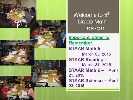 Welcome to 5 th Grade Math 2014 - 2015 Important Dates to Remember: STAAR Math 5 - March 30, 2015 STAAR Reading – March 31, 2015 STAAR Math 6 – April 21,