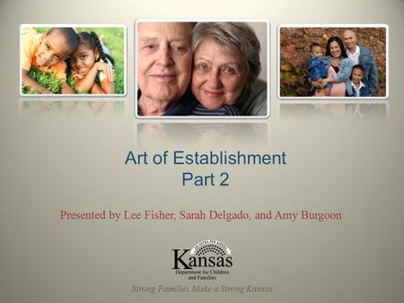 Presented by Lee Fisher, Sarah Delgado, and Amy Burgoon Art of Establishment Part 2 Strong Families Make a Strong Kansas.