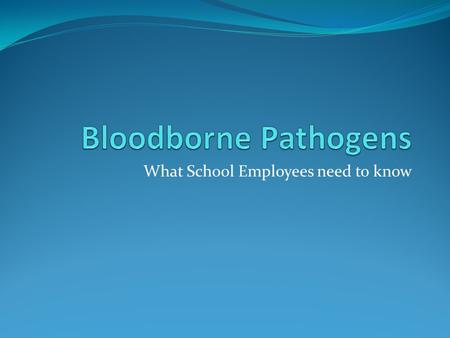 "What School Employees need to know. Objectives Define ""blood borne pathogens"" Describe direct and indirect modes of transmission Recognize situations."