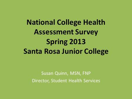 National College Health Assessment Survey Spring 2013 Santa Rosa Junior College Susan Quinn, MSN, FNP Director, Student Health Services.