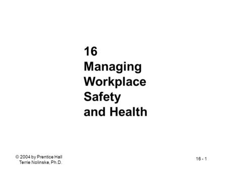 © 2004 by Prentice Hall Terrie Nolinske, Ph.D. 16 - 1 16 Managing Workplace Safety and Health.