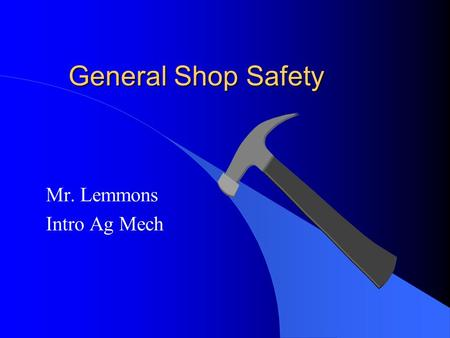 General Shop Safety Mr. Lemmons Intro Ag Mech. SAFETY comes first! l Always wear safety glasses with a Z87 rating. l Dress appropriately for the job –